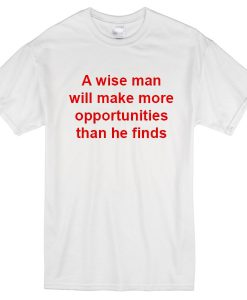 A wise man make more opportunities t-shirt