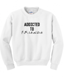 Addicted to friends sweatshirt