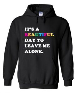 Its A Beautiful Day To Leave Me Alone Hoodie