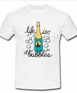 life is the bubbles t shirt