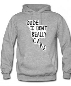Dude I Don't Really Care Quote Hoodie