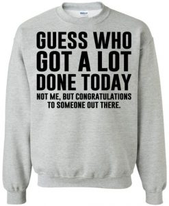 Guess Who Got A lot Done Today Sweatshirt